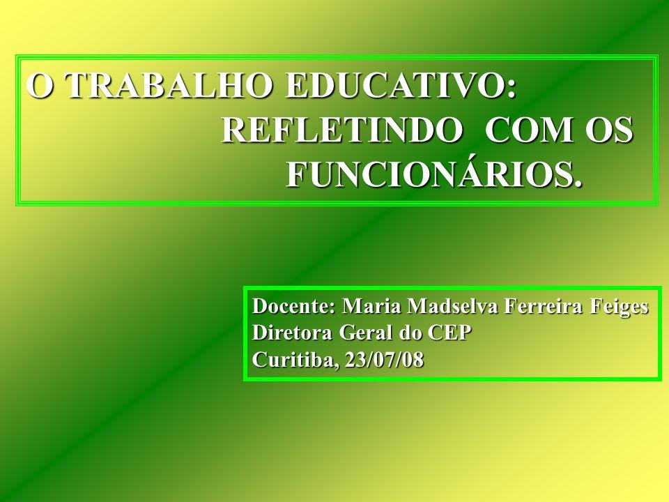 O TRABALHO EDUCATIVO: REFLETINDO COM OS REFLETINDO COM OS FUNCIONÁRIOS. FUNCIONÁRIOS. Docente: Maria Madselva Ferreira Feiges Diretora Geral do CEP Cu
