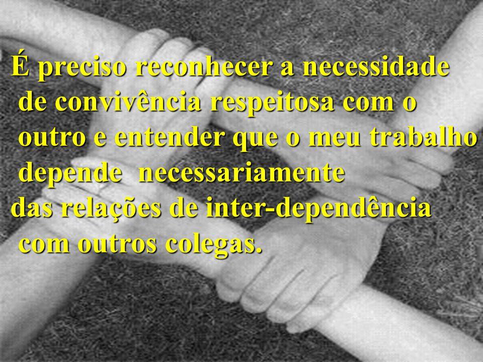 É preciso reconhecer a necessidade de convivência respeitosa com o de convivência respeitosa com o outro e entender que o meu trabalho outro e entende