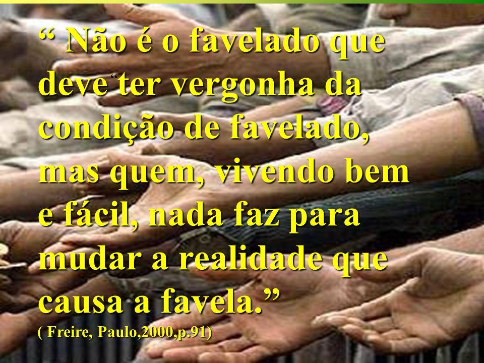 Não é o favelado que deve ter vergonha da condição de favelado, mas quem, vivendo bem e fácil, nada faz para mudar a realidade que causa a favela.