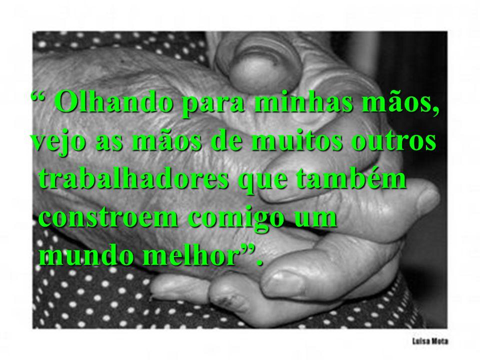 Olhando para minhas mãos, Olhando para minhas mãos, vejo as mãos de muitos outros trabalhadores que também trabalhadores que também constroem comigo um constroem comigo um mundo melhor.