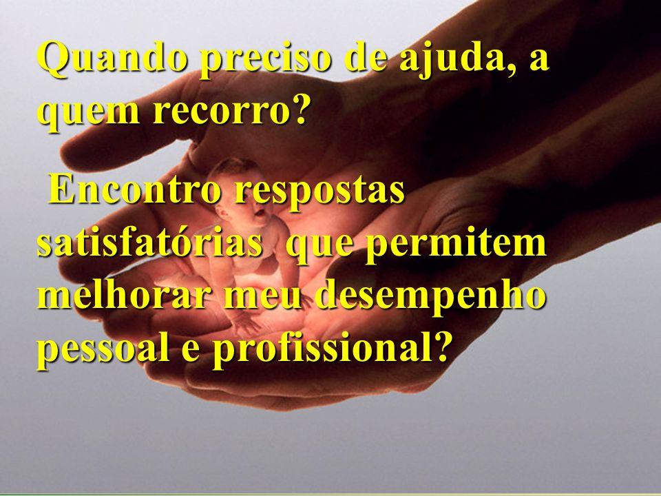 Quando preciso de ajuda, a quem recorro? Encontro respostas satisfatórias que permitem melhorar meu desempenho pessoal e profissional? Encontro respos