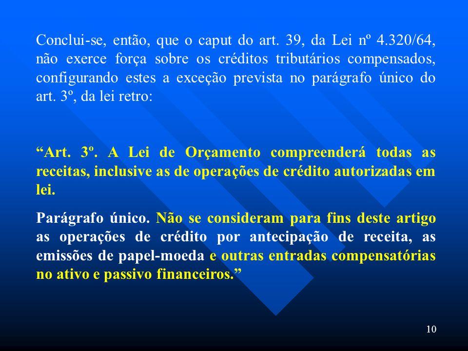 10 Conclui-se, então, que o caput do art. 39, da Lei nº 4.320/64, não exerce força sobre os créditos tributários compensados, configurando estes a exc