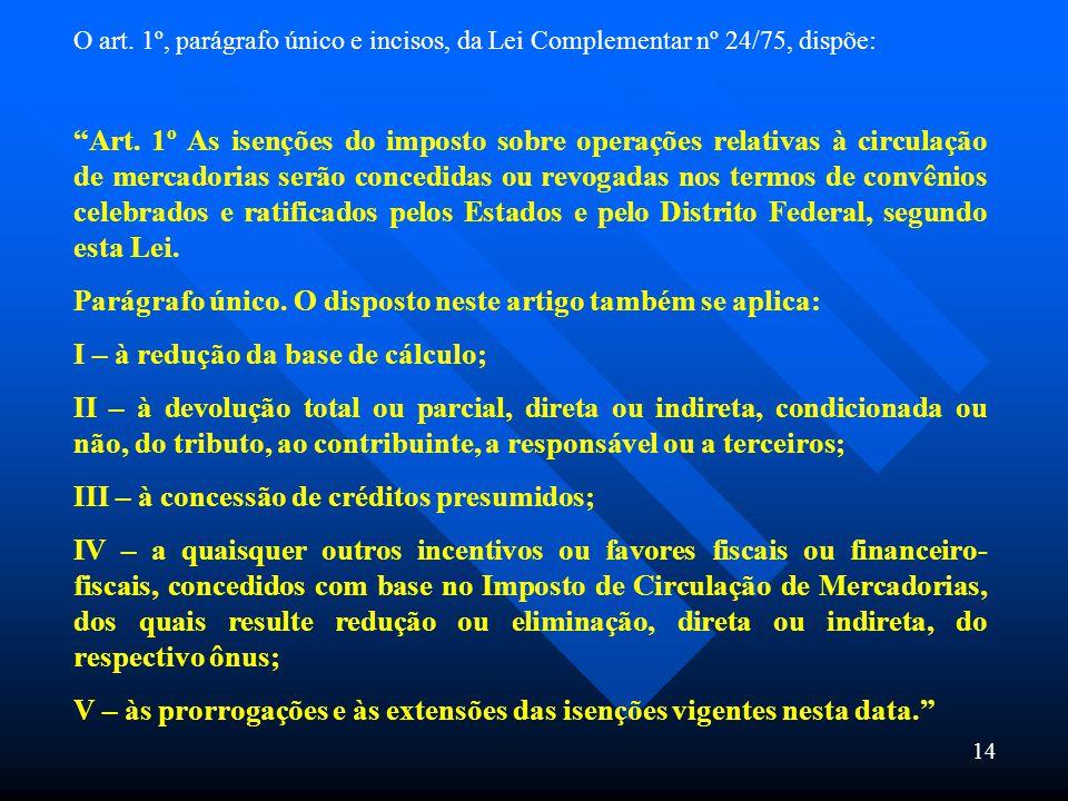 14 O art. 1º, parágrafo único e incisos, da Lei Complementar nº 24/75, dispõe: Art. 1º As isenções do imposto sobre operações relativas à circulação d