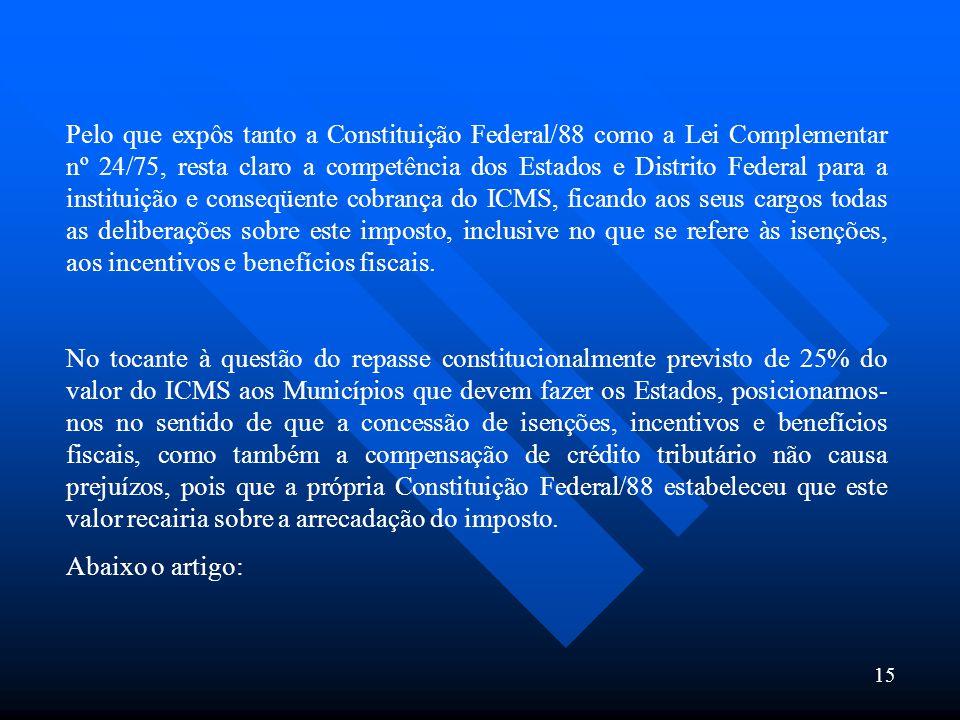 15 Pelo que expôs tanto a Constituição Federal/88 como a Lei Complementar nº 24/75, resta claro a competência dos Estados e Distrito Federal para a in