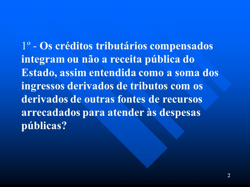 1º - Os créditos tributários compensados integram ou não a receita pública do Estado, assim entendida como a soma dos ingressos derivados de tributos