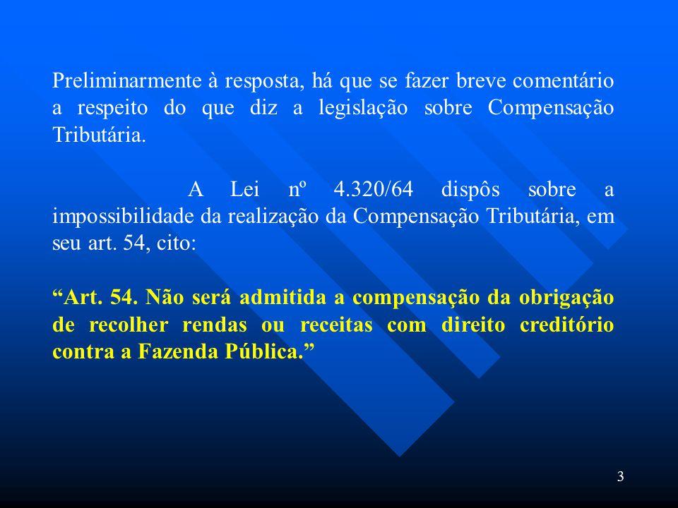 Preliminarmente à resposta, há que se fazer breve comentário a respeito do que diz a legislação sobre Compensação Tributária. A Lei nº 4.320/64 dispôs