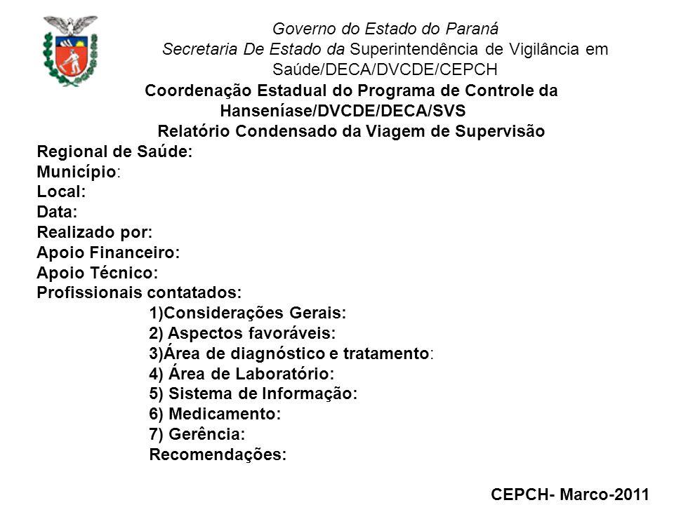 Governo do Estado do Paraná Secretaria De Estado da Superintendência de Vigilância em Saúde/DECA/DVCDE/CEPCH Coordenação Estadual do Programa de Controle da Hanseníase/DVCDE/DECA/SVS Relatório Condensado da Viagem de Supervisão Regional de Saúde: Município: Local: Data: Realizado por: Apoio Financeiro: Apoio Técnico: Profissionais contatados: 1)Considerações Gerais: 2) Aspectos favoráveis: 3)Área de diagnóstico e tratamento: 4) Área de Laboratório: 5) Sistema de Informação: 6) Medicamento: 7) Gerência: Recomendações: CEPCH- Marco-2011
