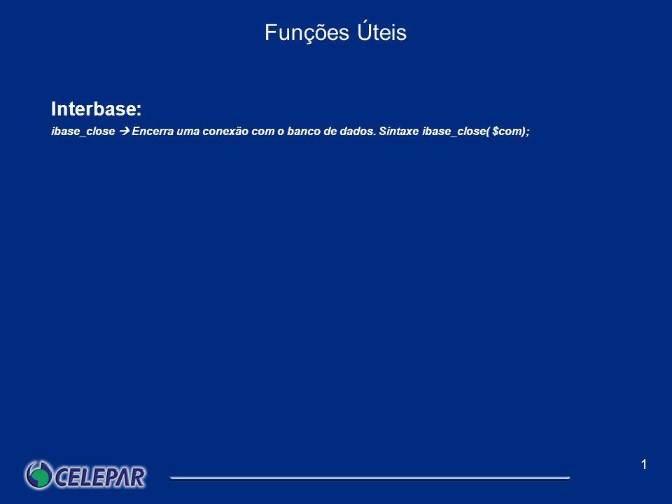 1 Funções Úteis Interbase: Funções mais utilizadas: Ibase_connect Estabelece uma conexão com o servidor Interbase e retorda um idConnect que nada mais é que um ponteiro de um objeto connect; Sintaxe: $con = ibase_connect($local_banco, $usuario, $senha, [charset] ); Para [charset] é utilizado none.