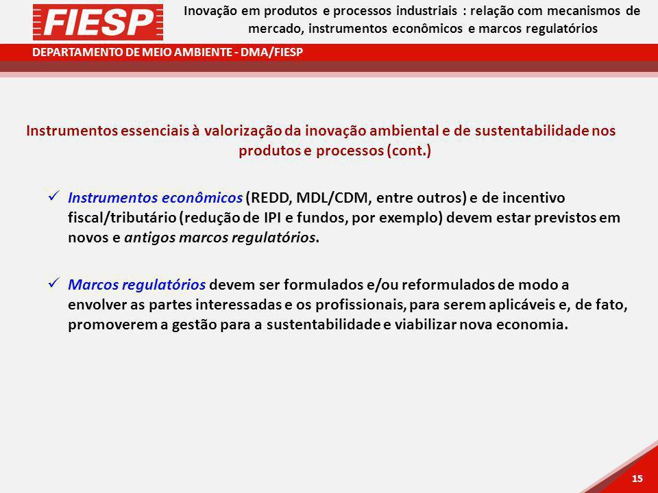 DEPARTAMENTO DE MEIO AMBIENTE - DMA/FIESP 15 Instrumentos essenciais à valorização da inovação ambiental e de sustentabilidade nos produtos e processos (cont.) Instrumentos econômicos (REDD, MDL/CDM, entre outros) e de incentivo fiscal/tributário (redução de IPI e fundos, por exemplo) devem estar previstos em novos e antigos marcos regulatórios.