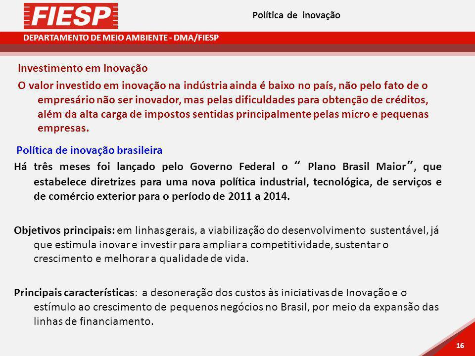 DEPARTAMENTO DE MEIO AMBIENTE - DMA/FIESP 16 Política de inovação Política de inovação brasileira Há três meses foi lançado pelo Governo Federal o Plano Brasil Maior, que estabelece diretrizes para uma nova política industrial, tecnológica, de serviços e de comércio exterior para o período de 2011 a 2014.