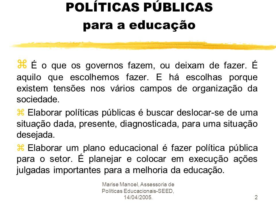 Marise Manoel, Assessoria de Políticas Educacionais-SEED, 14/04/2005.2 POLÍTICAS PÚBLICAS para a educação z É o que os governos fazem, ou deixam de fa