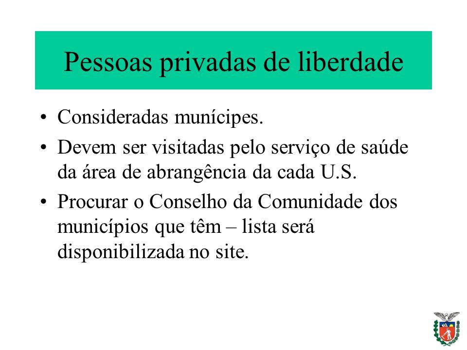 Pessoas privadas de liberdade Consideradas munícipes. Devem ser visitadas pelo serviço de saúde da área de abrangência da cada U.S. Procurar o Conselh