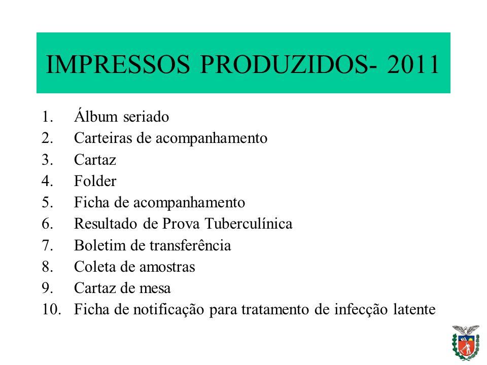 IMPRESSOS PRODUZIDOS- 2011 1.Álbum seriado 2.Carteiras de acompanhamento 3.Cartaz 4.Folder 5.Ficha de acompanhamento 6.Resultado de Prova Tuberculínic