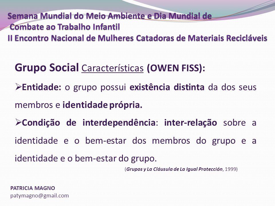 PATRICIA MAGNO patymagno@gmail.com Grupo Social Características (OWEN FISS): Entidade: o grupo possui existência distinta da dos seus membros e identidade própria.
