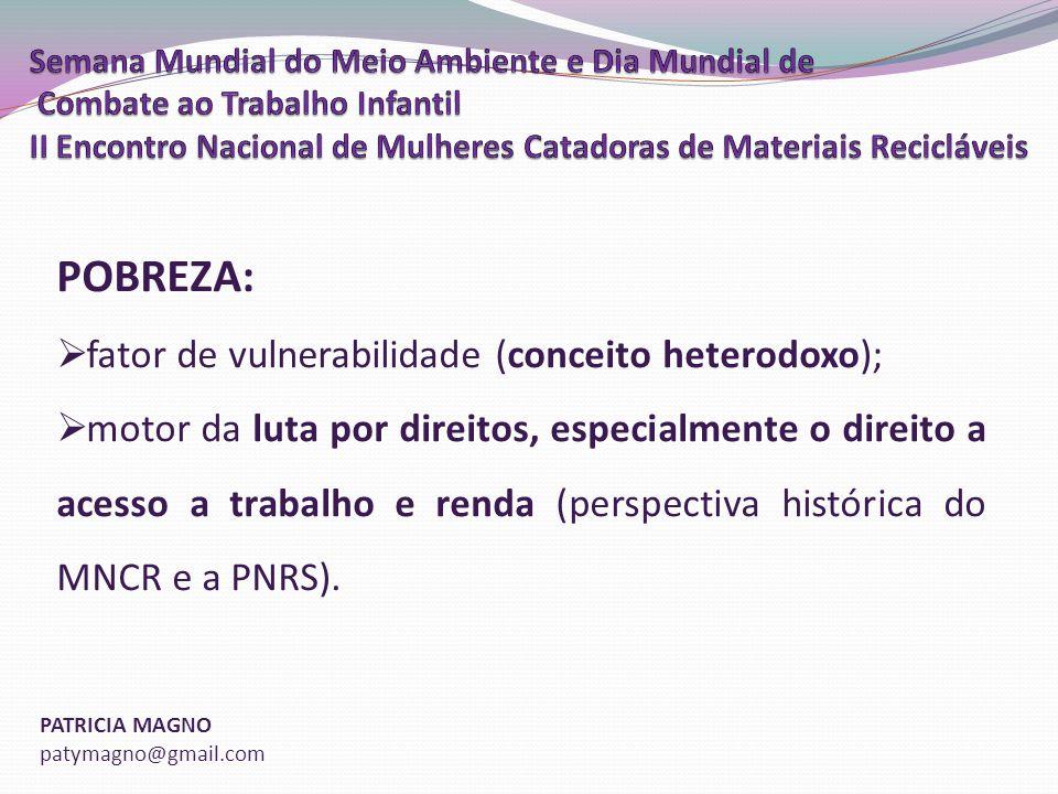 PATRICIA MAGNO patymagno@gmail.com POBREZA: fator de vulnerabilidade (conceito heterodoxo); motor da luta por direitos, especialmente o direito a acesso a trabalho e renda (perspectiva histórica do MNCR e a PNRS).