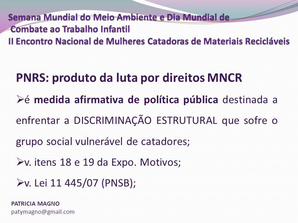 PATRICIA MAGNO patymagno@gmail.com PNRS: produto da luta por direitos MNCR é medida afirmativa de política pública destinada a enfrentar a DISCRIMINAÇÃO ESTRUTURAL que sofre o grupo social vulnerável de catadores; v.