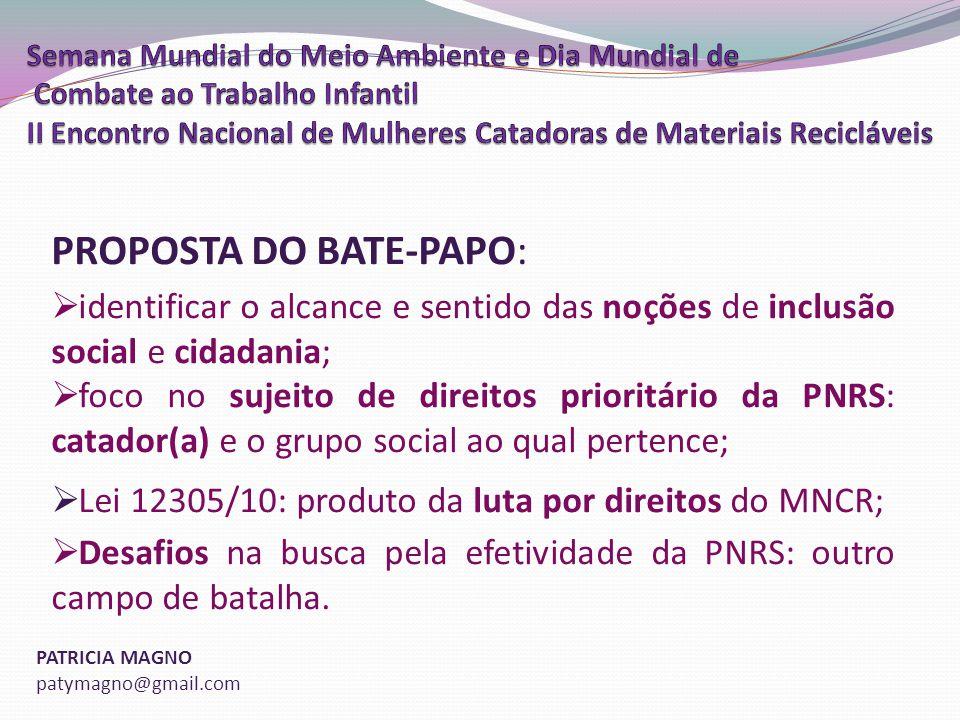 PATRICIA MAGNO patymagno@gmail.com PROPOSTA DO BATE-PAPO: identificar o alcance e sentido das noções de inclusão social e cidadania; foco no sujeito de direitos prioritário da PNRS: catador(a) e o grupo social ao qual pertence; Lei 12305/10: produto da luta por direitos do MNCR; Desafios na busca pela efetividade da PNRS: outro campo de batalha.