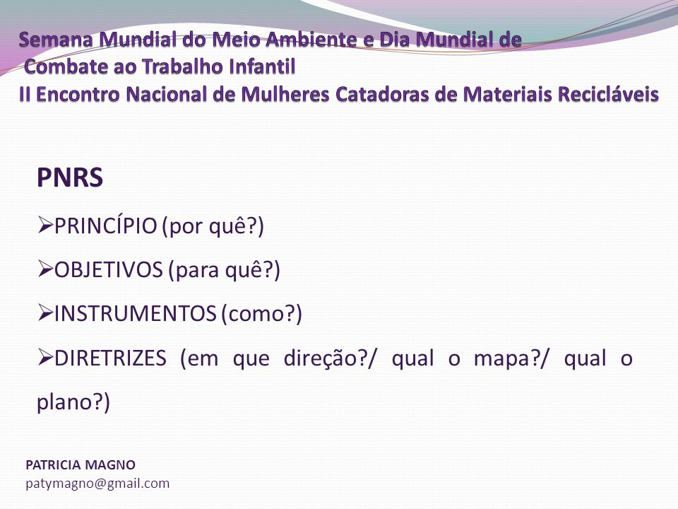 PATRICIA MAGNO patymagno@gmail.com PNRS PRINCÍPIO (por quê?) OBJETIVOS (para quê?) INSTRUMENTOS (como?) DIRETRIZES (em que direção?/ qual o mapa?/ qual o plano?)