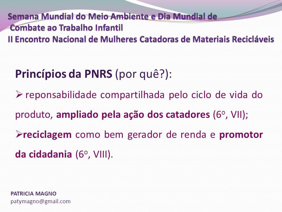 PATRICIA MAGNO patymagno@gmail.com Princípios da PNRS (por quê?): reponsabilidade compartilhada pelo ciclo de vida do produto, ampliado pela ação dos catadores (6 o, VII); reciclagem como bem gerador de renda e promotor da cidadania (6 o, VIII).