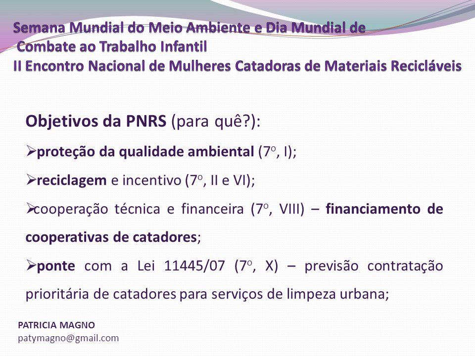 PATRICIA MAGNO patymagno@gmail.com Objetivos da PNRS (para quê?): proteção da qualidade ambiental (7 o, I); reciclagem e incentivo (7 o, II e VI); cooperação técnica e financeira (7 o, VIII) – financiamento de cooperativas de catadores; ponte com a Lei 11445/07 (7 o, X) – previsão contratação prioritária de catadores para serviços de limpeza urbana;