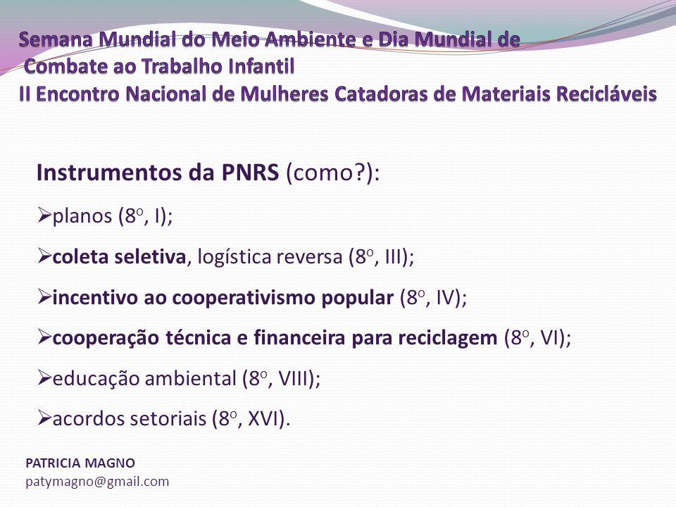 PATRICIA MAGNO patymagno@gmail.com Instrumentos da PNRS (como?): planos (8 o, I); coleta seletiva, logística reversa (8 o, III); incentivo ao cooperativismo popular (8 o, IV); cooperação técnica e financeira para reciclagem (8 o, VI); educação ambiental (8 o, VIII); acordos setoriais (8 o, XVI).