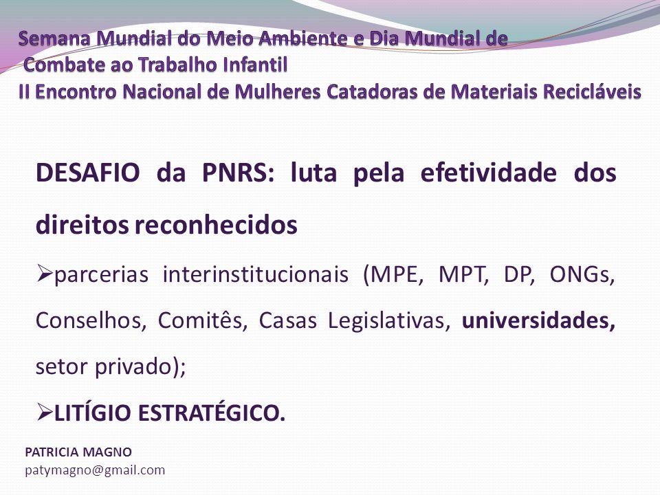 PATRICIA MAGNO patymagno@gmail.com DESAFIO da PNRS: luta pela efetividade dos direitos reconhecidos parcerias interinstitucionais (MPE, MPT, DP, ONGs, Conselhos, Comitês, Casas Legislativas, universidades, setor privado); LITÍGIO ESTRATÉGICO.