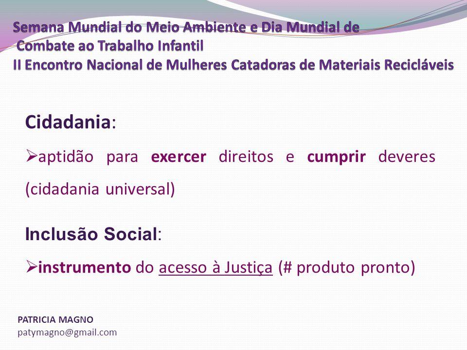 PATRICIA MAGNO patymagno@gmail.com Cidadania: aptidão para exercer direitos e cumprir deveres (cidadania universal) Inclusão Social: instrumento do acesso à Justiça (# produto pronto)