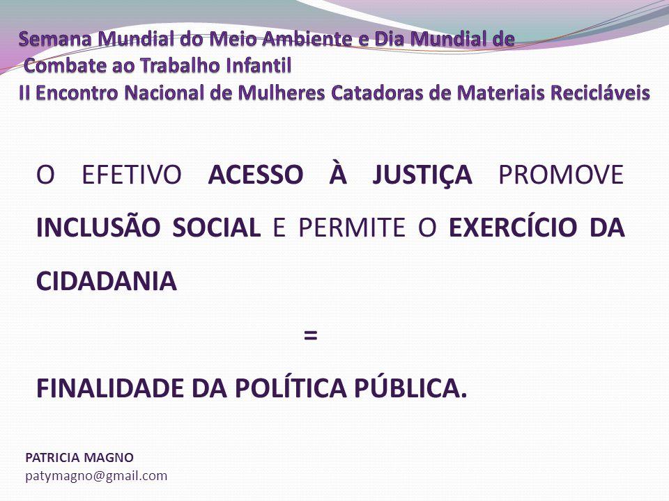 PATRICIA MAGNO patymagno@gmail.com O EFETIVO ACESSO À JUSTIÇA PROMOVE INCLUSÃO SOCIAL E PERMITE O EXERCÍCIO DA CIDADANIA = FINALIDADE DA POLÍTICA PÚBLICA.