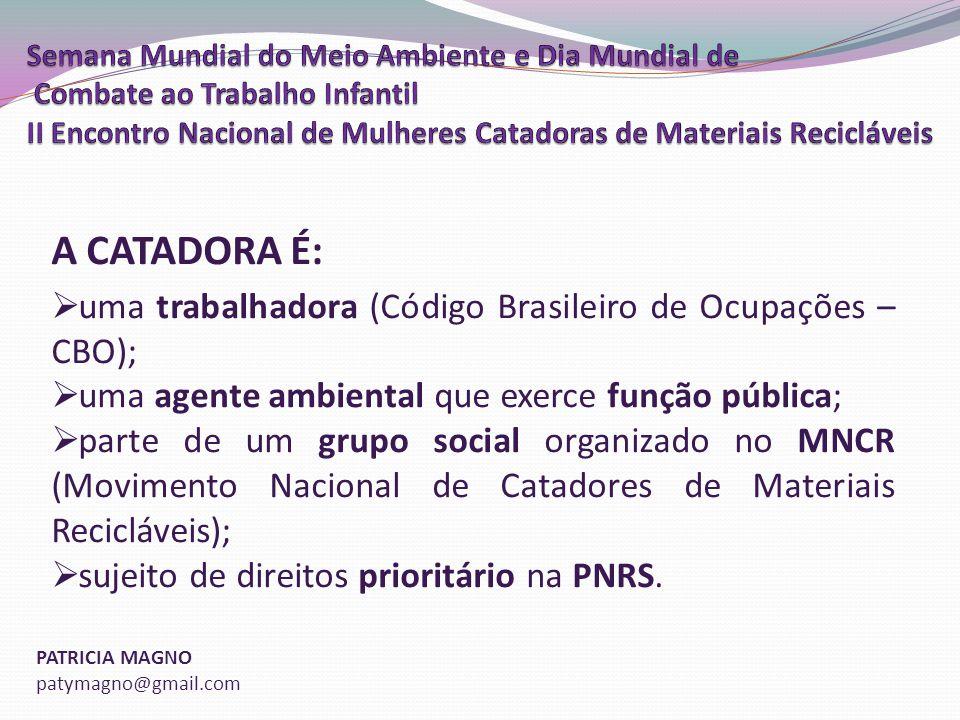 PATRICIA MAGNO patymagno@gmail.com A CATADORA É: uma trabalhadora (Código Brasileiro de Ocupações – CBO); uma agente ambiental que exerce função pública; parte de um grupo social organizado no MNCR (Movimento Nacional de Catadores de Materiais Recicláveis); sujeito de direitos prioritário na PNRS.