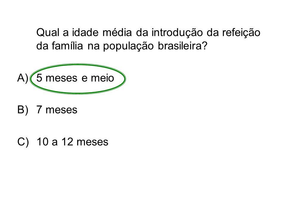 Qual a idade média da introdução da refeição da família na população brasileira? A)5 meses e meio B)7 meses C)10 a 12 meses