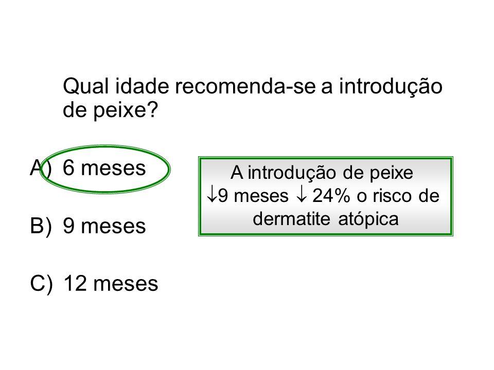 Qual idade recomenda-se a introdução de peixe? A)6 meses B)9 meses C)12 meses A introdução de peixe 9 meses 24% o risco de dermatite atópica