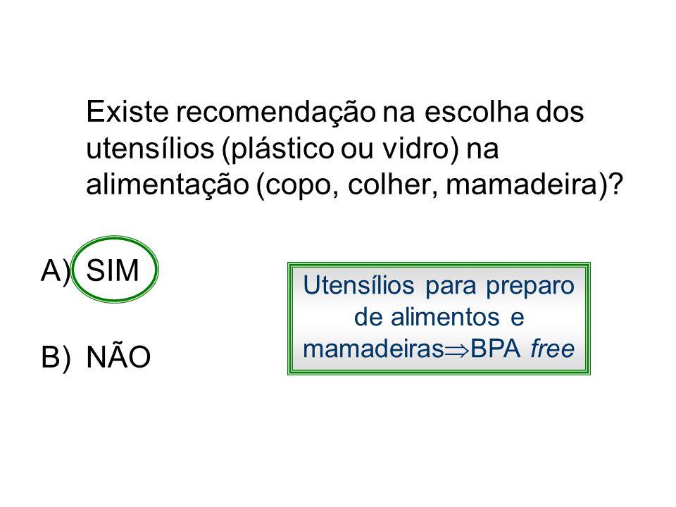 Existe recomendação na escolha dos utensílios (plástico ou vidro) na alimentação (copo, colher, mamadeira)? A)SIM B)NÃO Utensílios para preparo de ali