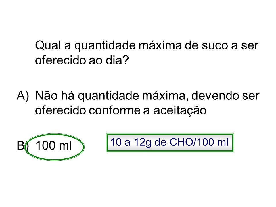 Qual a quantidade máxima de suco a ser oferecido ao dia? A)Não há quantidade máxima, devendo ser oferecido conforme a aceitação B)100 ml 10 a 12g de C