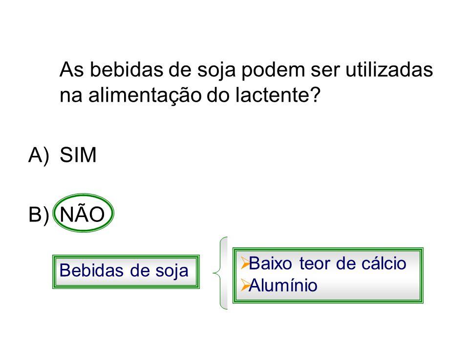 As bebidas de soja podem ser utilizadas na alimentação do lactente? A)SIM B)NÃO Bebidas de soja Baixo teor de cálcio Alumínio