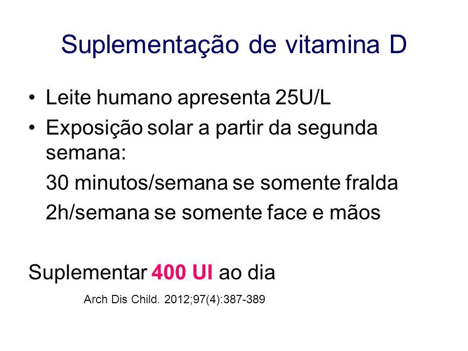 Suplementação de vitamina D Leite humano apresenta 25U/L Exposição solar a partir da segunda semana: 30 minutos/semana se somente fralda 2h/semana se somente face e mãos Suplementar 400 UI ao dia Arch Dis Child.