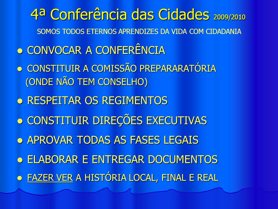CONVOCAR A CONFERÊNCIA CONVOCAR A CONFERÊNCIA CONSTITUIR A COMISSÃO PREPARARATÓRIA CONSTITUIR A COMISSÃO PREPARARATÓRIA (ONDE NÃO TEM CONSELHO) (ONDE NÃO TEM CONSELHO) RESPEITAR OS REGIMENTOS RESPEITAR OS REGIMENTOS CONSTITUIR DIREÇÕES EXECUTIVAS CONSTITUIR DIREÇÕES EXECUTIVAS APROVAR TODAS AS FASES LEGAIS APROVAR TODAS AS FASES LEGAIS ELABORAR E ENTREGAR DOCUMENTOS ELABORAR E ENTREGAR DOCUMENTOS FAZER VER A HISTÓRIA LOCAL, FINAL E REAL FAZER VER A HISTÓRIA LOCAL, FINAL E REAL SOMOS TODOS ETERNOS APRENDIZES DA VIDA COM CIDADANIA 4ª Conferência das Cidades 2009/2010