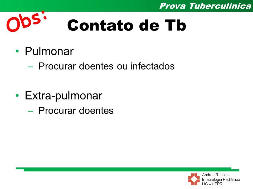 Andrea Rossoni Infectologia Pediátrica HC – UFPR Prova Tuberculínica Contato de Tb Pulmonar – Procurar doentes ou infectados Extra-pulmonar – Procurar