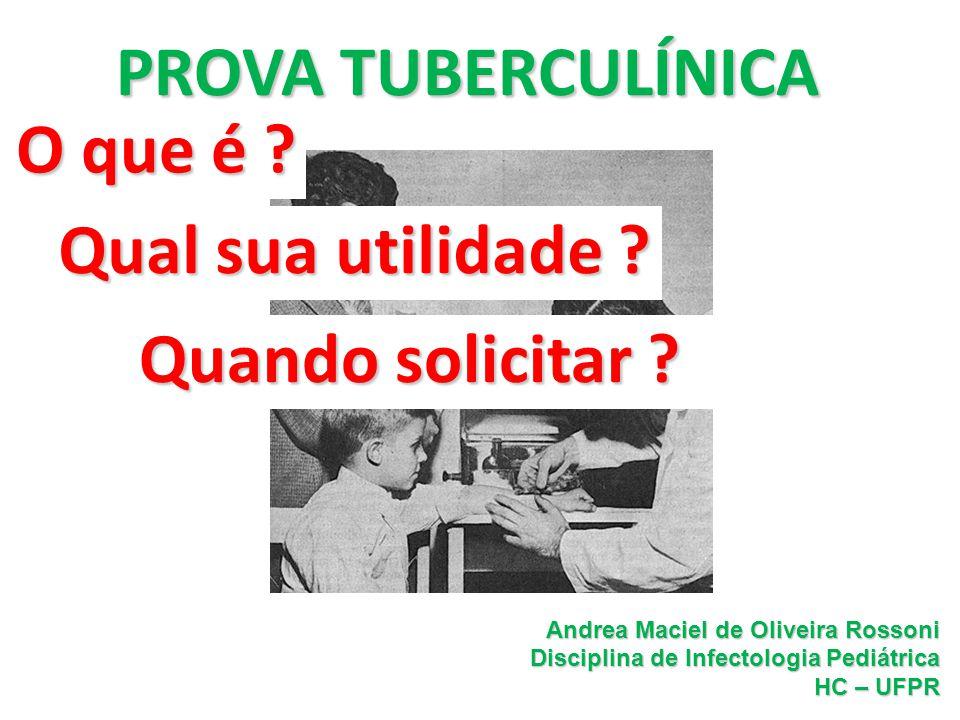 PROVATUBERCULÍNICA PROVA TUBERCULÍNICA O que é ? Andrea Maciel de Oliveira Rossoni Disciplina de Infectologia Pediátrica HC – UFPR Qual sua utilidade
