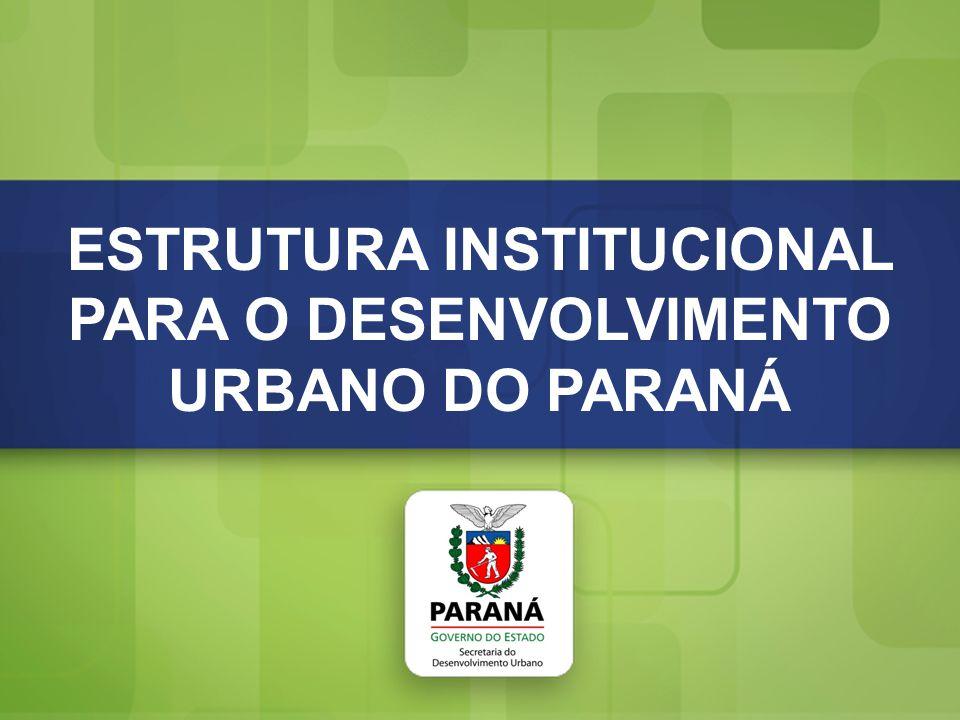 Estrutura Institucional para o Desenvolvimento Urbano do Paraná ESTRUTURA INSTITUCIONAL PARA O DESENVOLVIMENTO URBANO DO PARANÁ