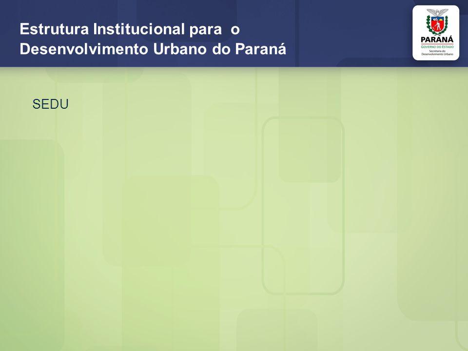 Estrutura Institucional para o Desenvolvimento Urbano do Paraná SEDU/PARANACIDADE Sede Curitiba (ERML), ERs Cascavel (repres.
