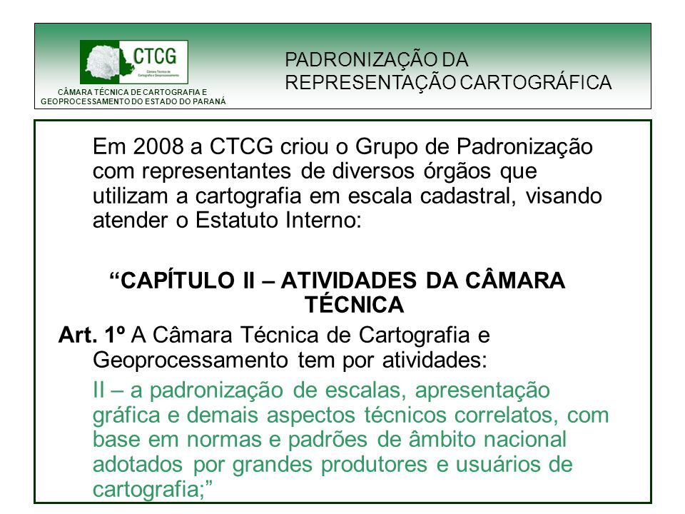 CÂMARA TÉCNICA DE CARTOGRAFIA E GEOPROCESSAMENTO DO ESTADO DO PARANÁ Em 2008 a CTCG criou o Grupo de Padronização com representantes de diversos órgão