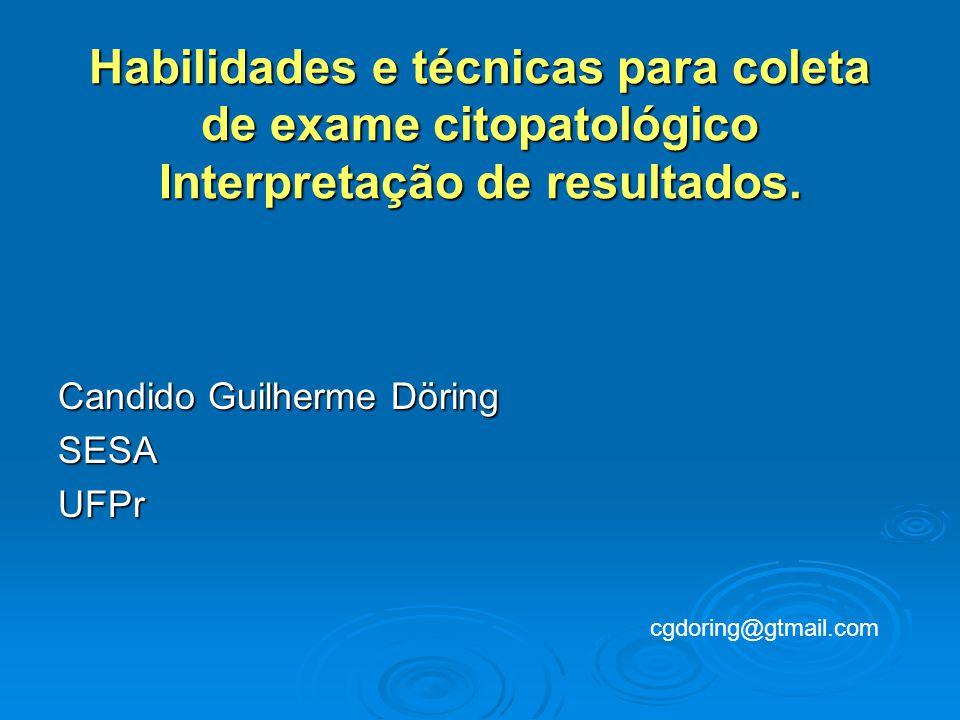 Candido Guilherme Döring SESAUFPr Habilidades e técnicas para coleta de exame citopatológico Interpretação de resultados.