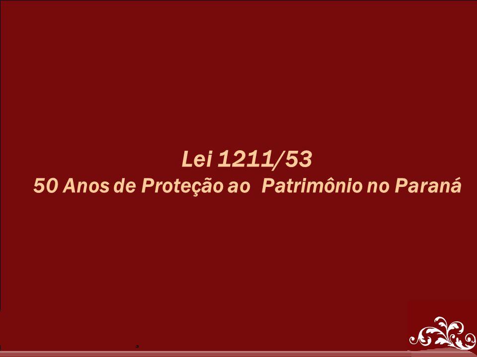 50 Anos de Proteção ao Patrimônio no Paraná Lei 1211/53 50 Anos de Proteção ao Patrimônio no Paraná