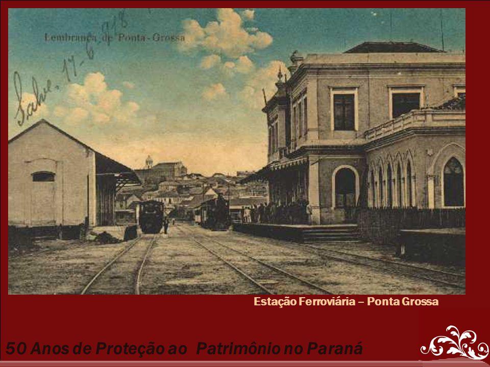 50 Anos de Proteção ao Patrimônio no Paraná Estação Ferroviária – Ponta Grossa