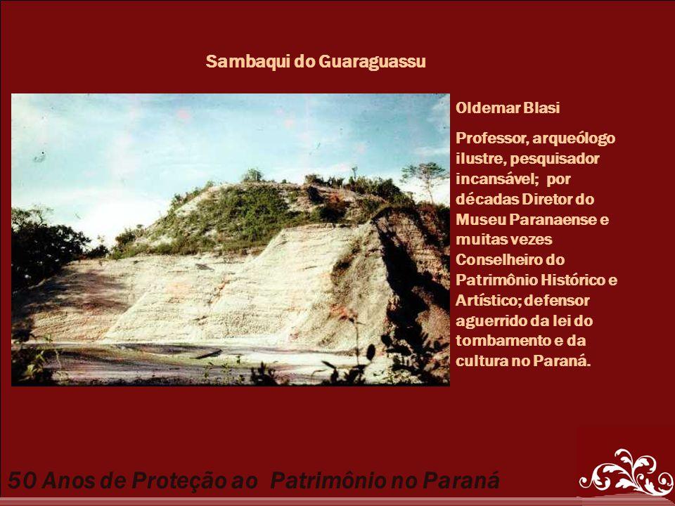50 Anos de Proteção ao Patrimônio no Paraná Sambaqui do Guaraguassu Oldemar Blasi Professor, arqueólogo ilustre, pesquisador incansável; por décadas D