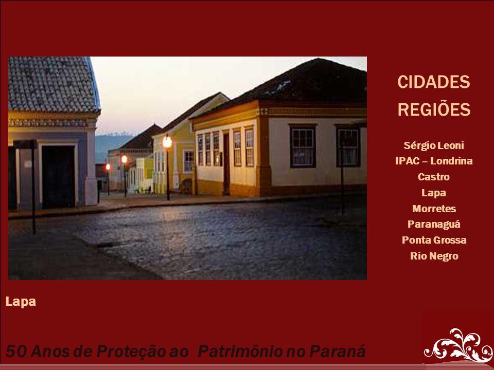 50 Anos de Proteção ao Patrimônio no Paraná CIDADES REGIÕES Sérgio Leoni IPAC – Londrina Castro Lapa Morretes Paranaguá Ponta Grossa Rio Negro Lapa