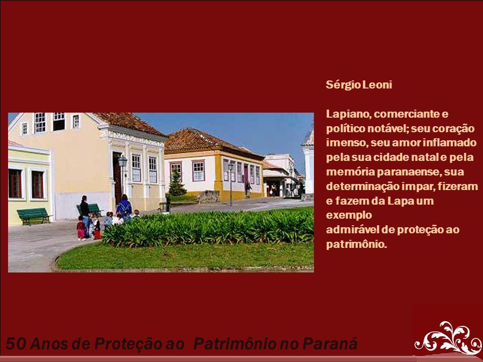 50 Anos de Proteção ao Patrimônio no Paraná Sérgio Leoni Lapiano, comerciante e político notável; seu coração imenso, seu amor inflamado pela sua cida