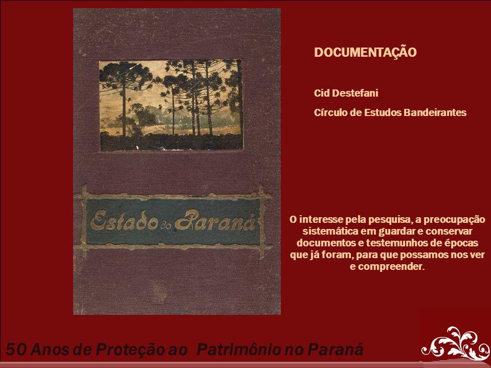 50 Anos de Proteção ao Patrimônio no Paraná DOCUMENTAÇÃO Cid Destefani Círculo de Estudos Bandeirantes O interesse pela pesquisa, a preocupação sistem