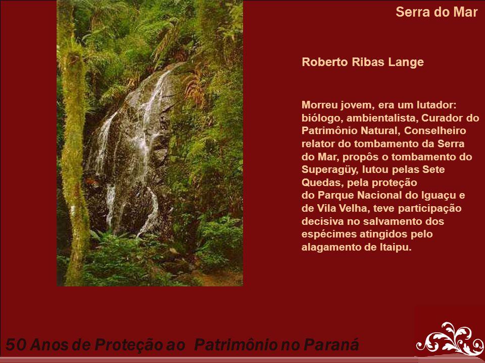 50 Anos de Proteção ao Patrimônio no Paraná Serra do Mar Roberto Ribas Lange Morreu jovem, era um lutador: biólogo, ambientalista, Curador do Patrimôn