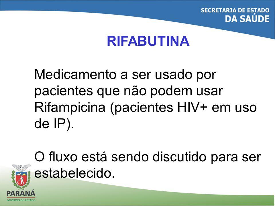 RIFABUTINA Medicamento a ser usado por pacientes que não podem usar Rifampicina (pacientes HIV+ em uso de IP). O fluxo está sendo discutido para ser e
